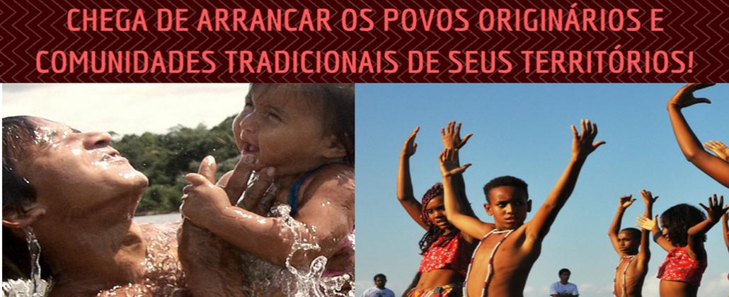 Chega de arrancar os povos originários e comunidades tradicionais de seus territórios!