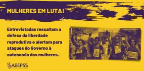 ABEPSS no Mês da Mulher: entrevistadas alertam para ataques do Governo à autonomia das mulheres